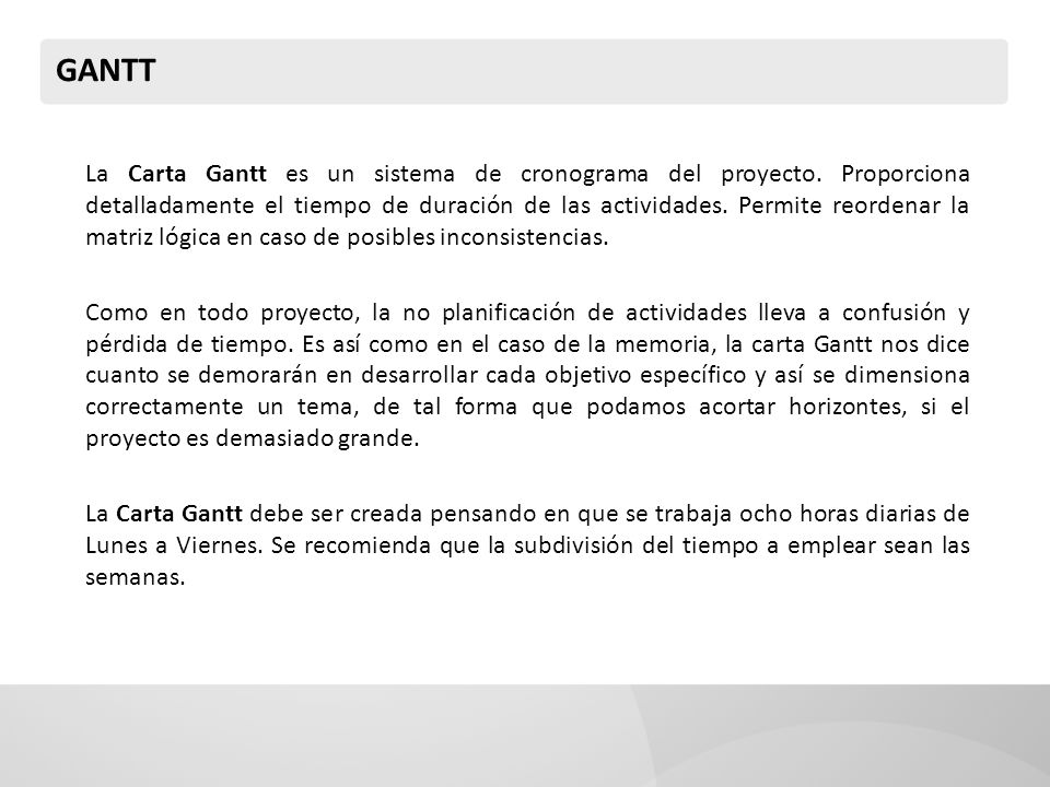 GANTT La Carta Gantt es un sistema de cronograma del proyecto. Proporciona detalladamente el tiempo de duración de las actividades. Permite reordenar