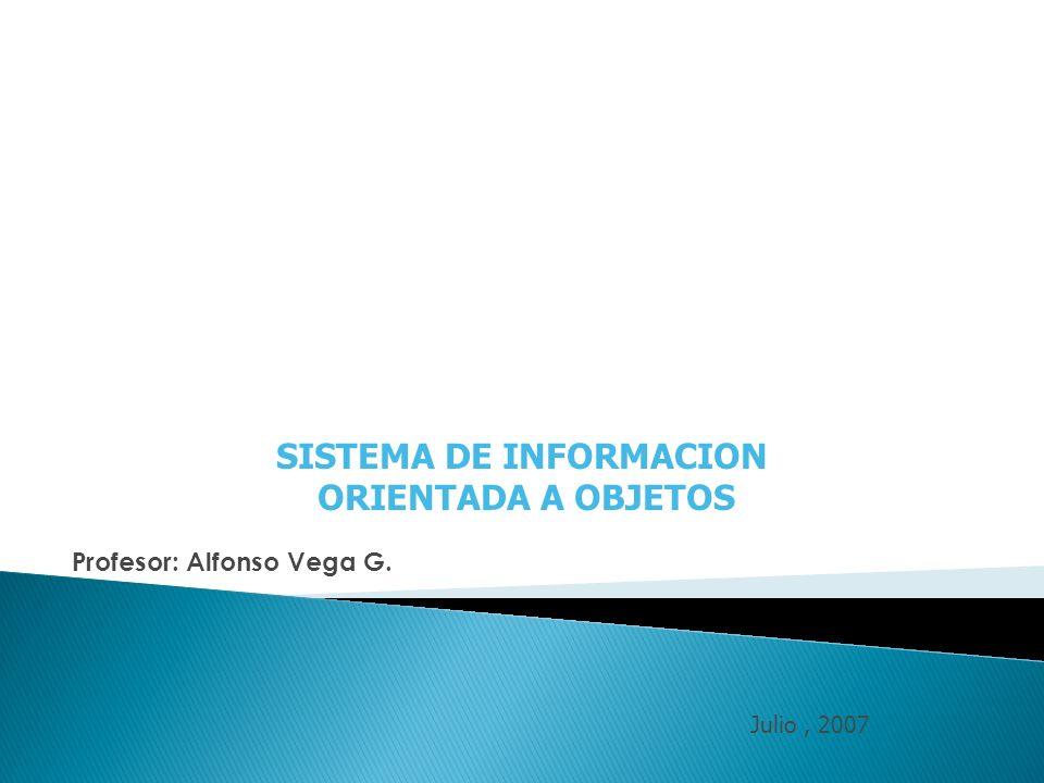 SISTEMA DE INFORMACION ORIENTADA A OBJETOS Profesor: Alfonso Vega G. Julio, 2007