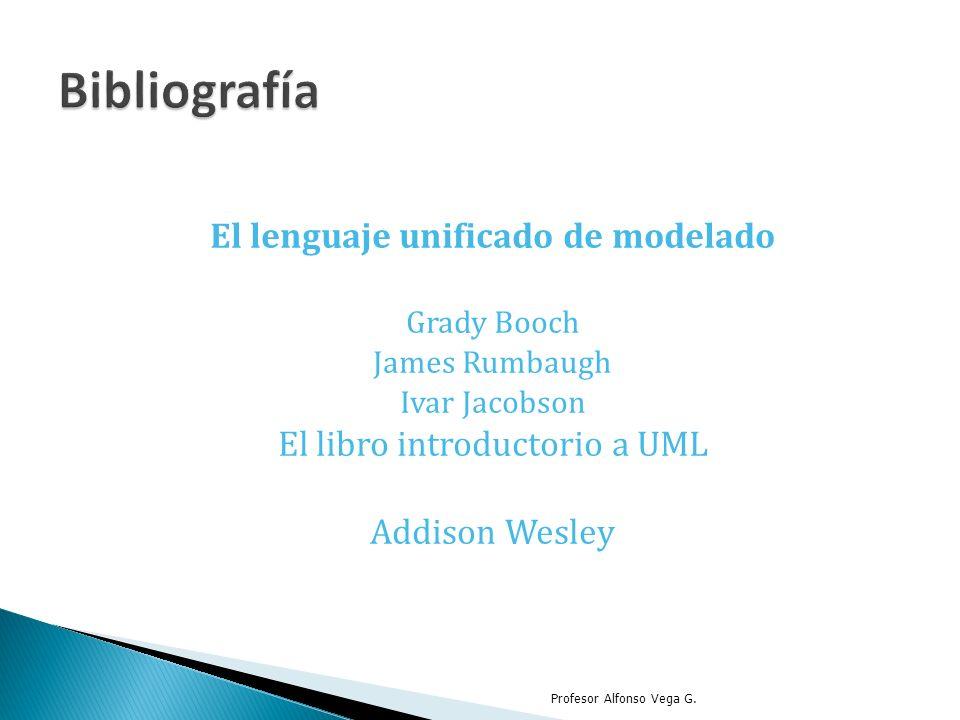 El lenguaje unificado de modelado Grady Booch James Rumbaugh Ivar Jacobson El libro introductorio a UML Addison Wesley Profesor Alfonso Vega G.