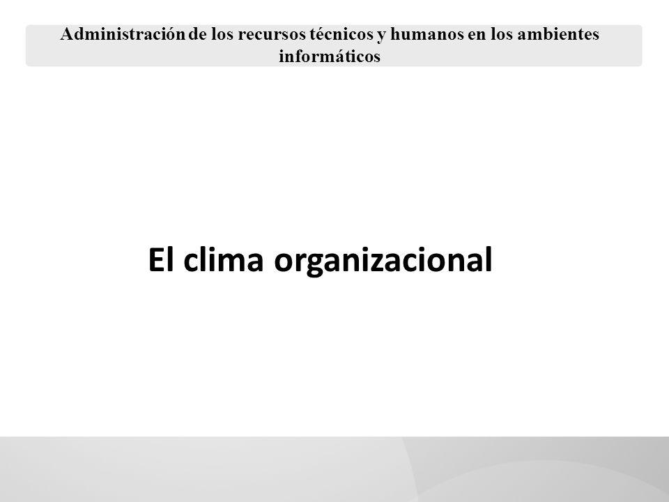 Administración de los recursos técnicos y humanos en los ambientes informáticos El clima laboral, también llamado clima organizacional determina la forma en que un individuo percibe su trabajo, su desempeño, productividad y satisfacción.