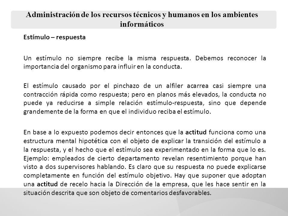 Administración de los recursos técnicos y humanos en los ambientes informáticos Estímulo – respuesta Un estímulo no siempre recibe la misma respuesta.