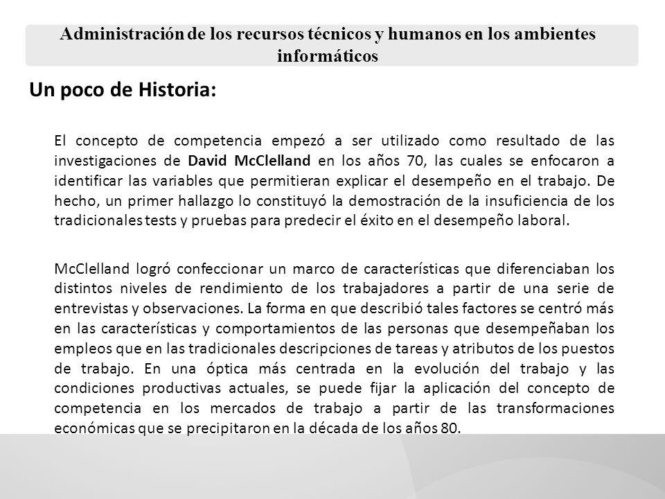 Un poco de Historia: El concepto de competencia empezó a ser utilizado como resultado de las investigaciones de David McClelland en los años 70, las c
