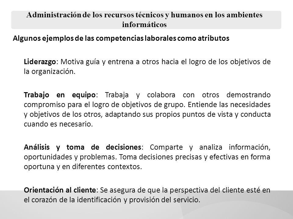 Administración de los recursos técnicos y humanos en los ambientes informáticos Algunos ejemplos de las competencias laborales como atributos Liderazg