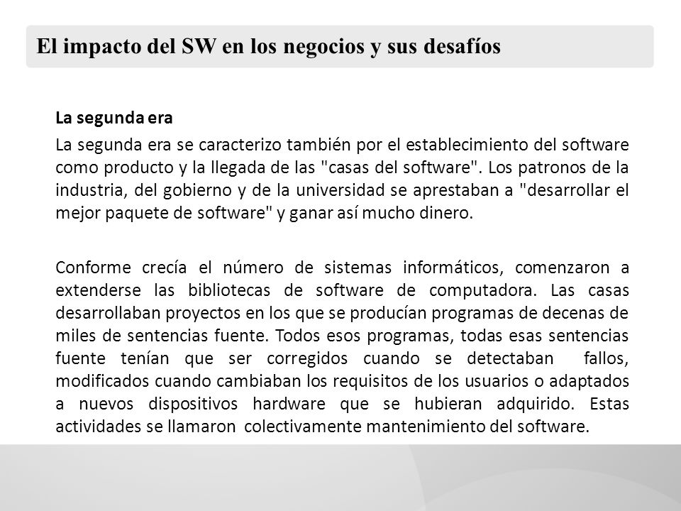 El impacto del SW en los negocios y sus desafíos La segunda era La segunda era se caracterizo también por el establecimiento del software como producto y la llegada de las casas del software .