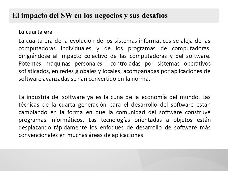 El impacto del SW en los negocios y sus desafíos La cuarta era La cuarta era de la evolución de los sistemas informáticos se aleja de las computadoras individuales y de los programas de computadoras, dirigiéndose al impacto colectivo de las computadoras y del software.