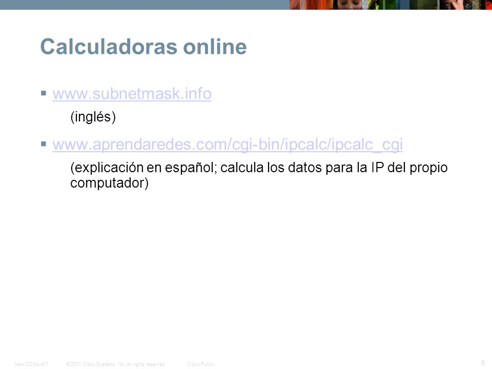 © 2007 Cisco Systems, Inc. All rights reserved.Cisco PublicNew CCNA 407 8 Calculadoras online www.subnetmask.info (inglés) www.aprendaredes.com/cgi-bi