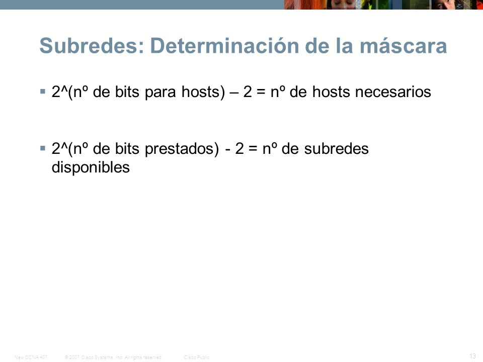 © 2007 Cisco Systems, Inc. All rights reserved.Cisco PublicNew CCNA 407 13 Subredes: Determinación de la máscara 2^(nº de bits para hosts) – 2 = nº de