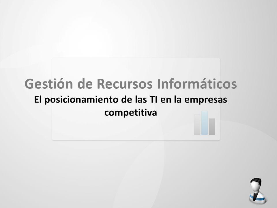 Gestión de Recursos Informáticos El posicionamiento de las TI en la empresas competitiva