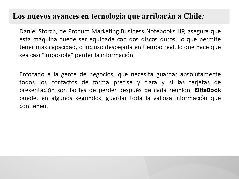 Los nuevos avances en tecnología que arribarán a Chile: Daniel Storch, de Product Marketing Business Notebooks HP, asegura que esta máquina puede ser equipada con dos discos duros, lo que permite tener más capacidad, o incluso despejarla en tiempo real, lo que hace que sea casi imposible perder la información.