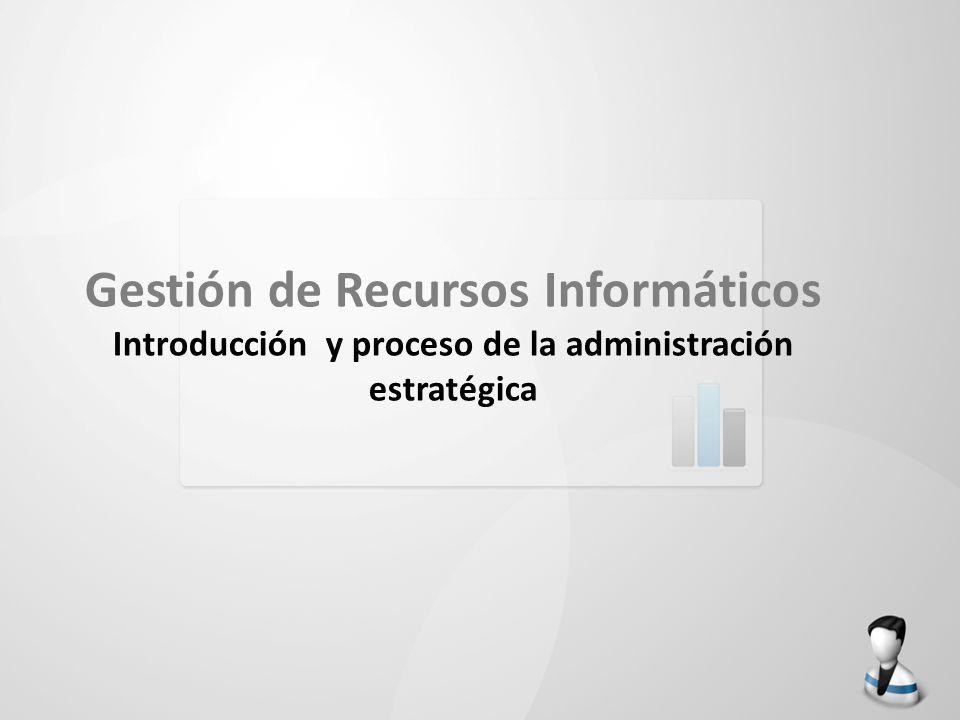 Gestión de Recursos Informáticos Introducción y proceso de la administración estratégica