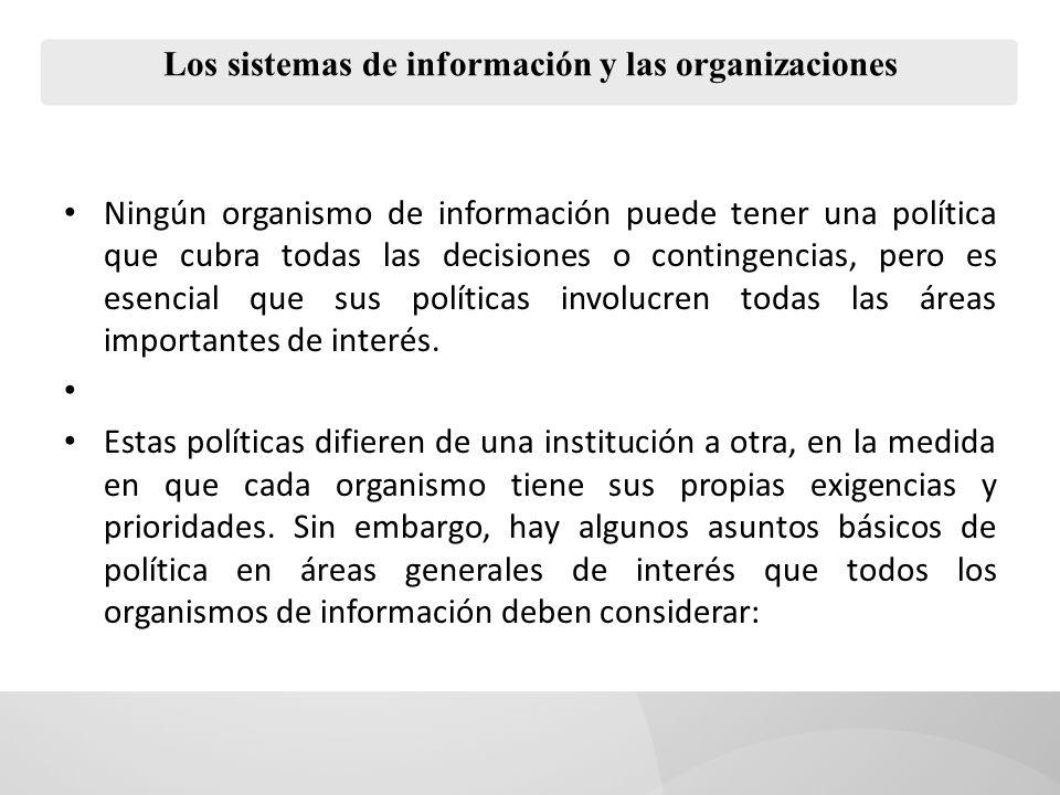Los sistemas de información y las organizaciones Ningún organismo de información puede tener una política que cubra todas las decisiones o contingencias, pero es esencial que sus políticas involucren todas las áreas importantes de interés.
