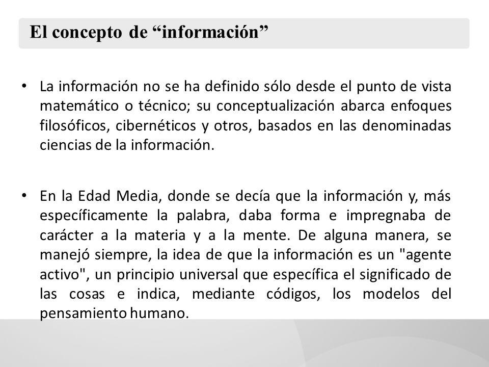 El concepto de información La información no se ha definido sólo desde el punto de vista matemático o técnico; su conceptualización abarca enfoques filosóficos, cibernéticos y otros, basados en las denominadas ciencias de la información.