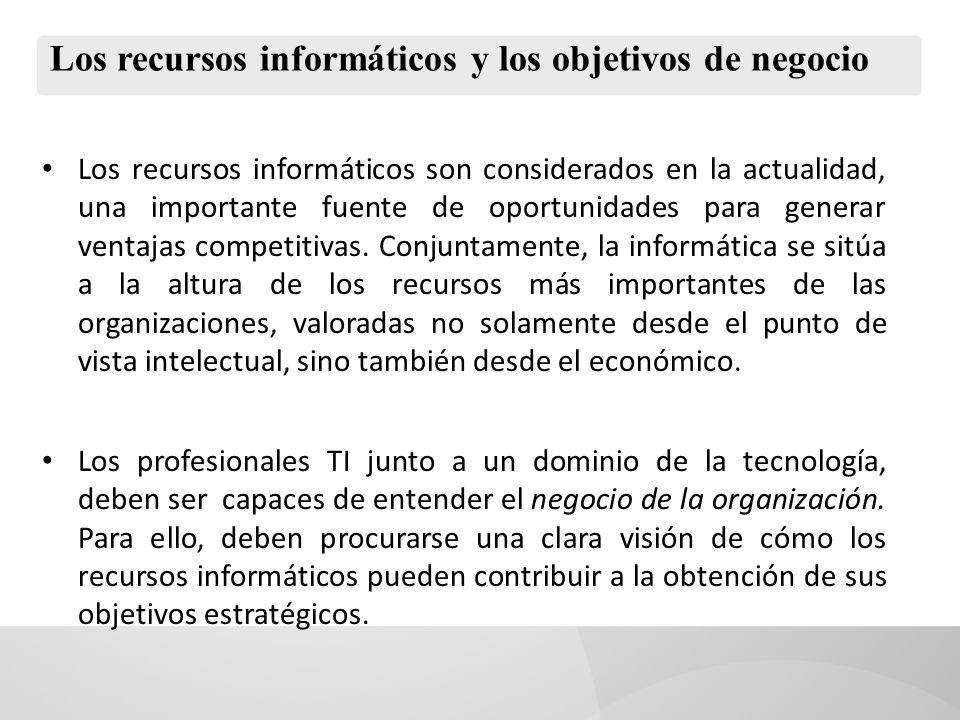 Los recursos informáticos y los objetivos de negocio Los recursos informáticos son considerados en la actualidad, una importante fuente de oportunidades para generar ventajas competitivas.