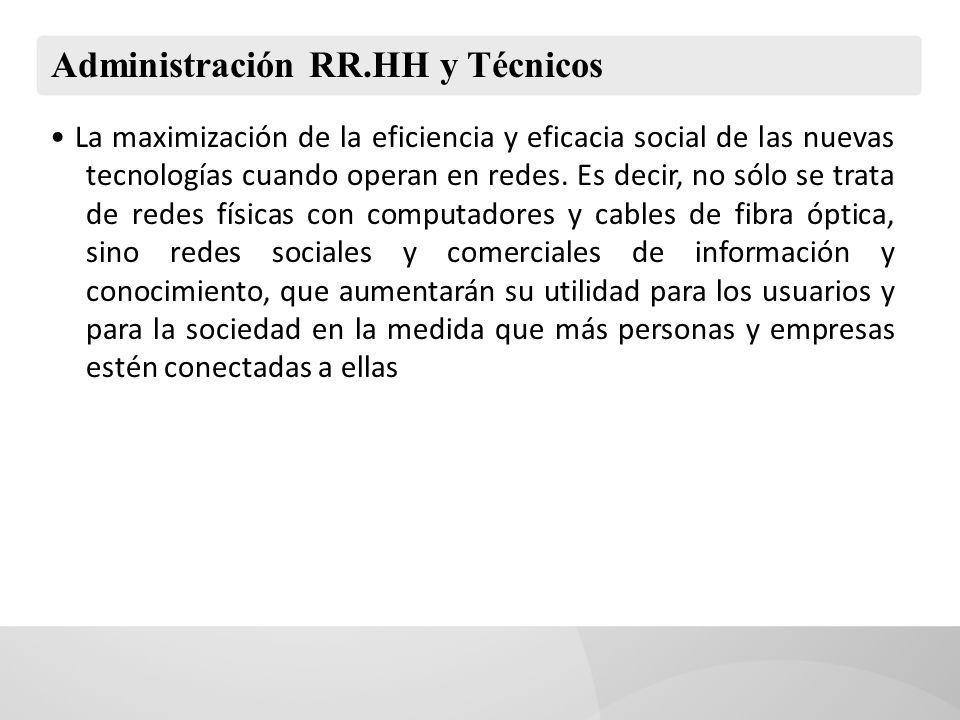 Administración RR.HH y Técnicos La maximización de la eficiencia y eficacia social de las nuevas tecnologías cuando operan en redes. Es decir, no sólo