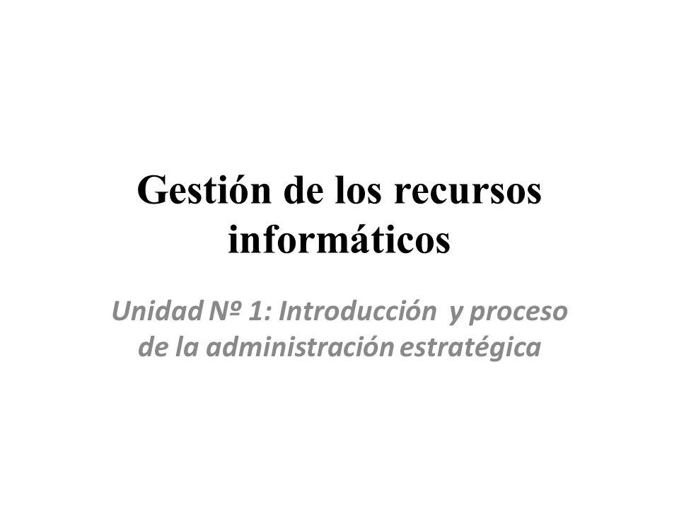 Gestión de los recursos informáticos Unidad Nº 1: Introducción y proceso de la administración estratégica