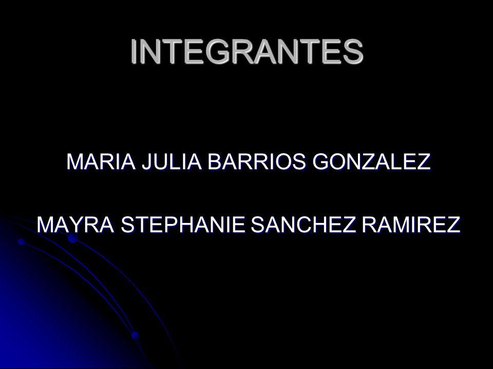 INTEGRANTES MARIA JULIA BARRIOS GONZALEZ MAYRA STEPHANIE SANCHEZ RAMIREZ