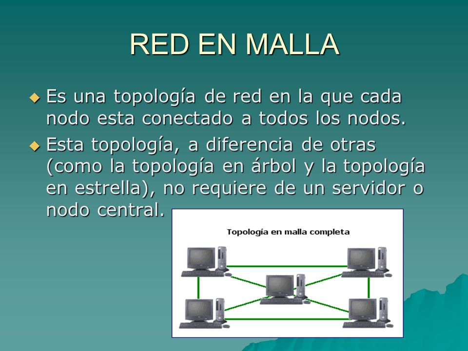 RED EN MALLA Es una topología de red en la que cada nodo esta conectado a todos los nodos. Es una topología de red en la que cada nodo esta conectado