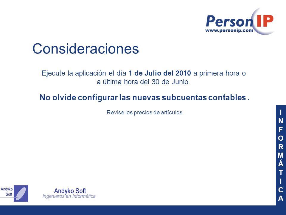INFORMÁTICAINFORMÁTICA Consideraciones Ejecute la aplicación el día 1 de Julio del 2010 a primera hora o a última hora del 30 de Junio. No olvide conf