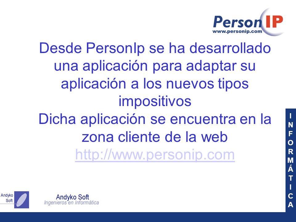 INFORMÁTICAINFORMÁTICA Desde PersonIp se ha desarrollado una aplicación para adaptar su aplicación a los nuevos tipos impositivos Dicha aplicación se encuentra en la zona cliente de la web http://www.personip.com http://www.personip.com