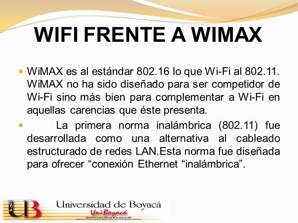 WIFI FRENTE A WIMAX WiMAX es al estándar 802.16 lo que Wi-Fi al 802.11. WiMAX no ha sido diseñado para ser competidor de Wi-Fi sino más bien para comp