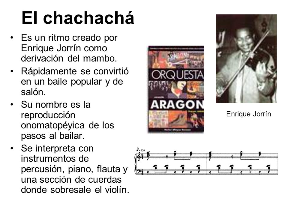 El chachachá Es un ritmo creado por Enrique Jorrín como derivación del mambo. Rápidamente se convirtió en un baile popular y de salón. Su nombre es la