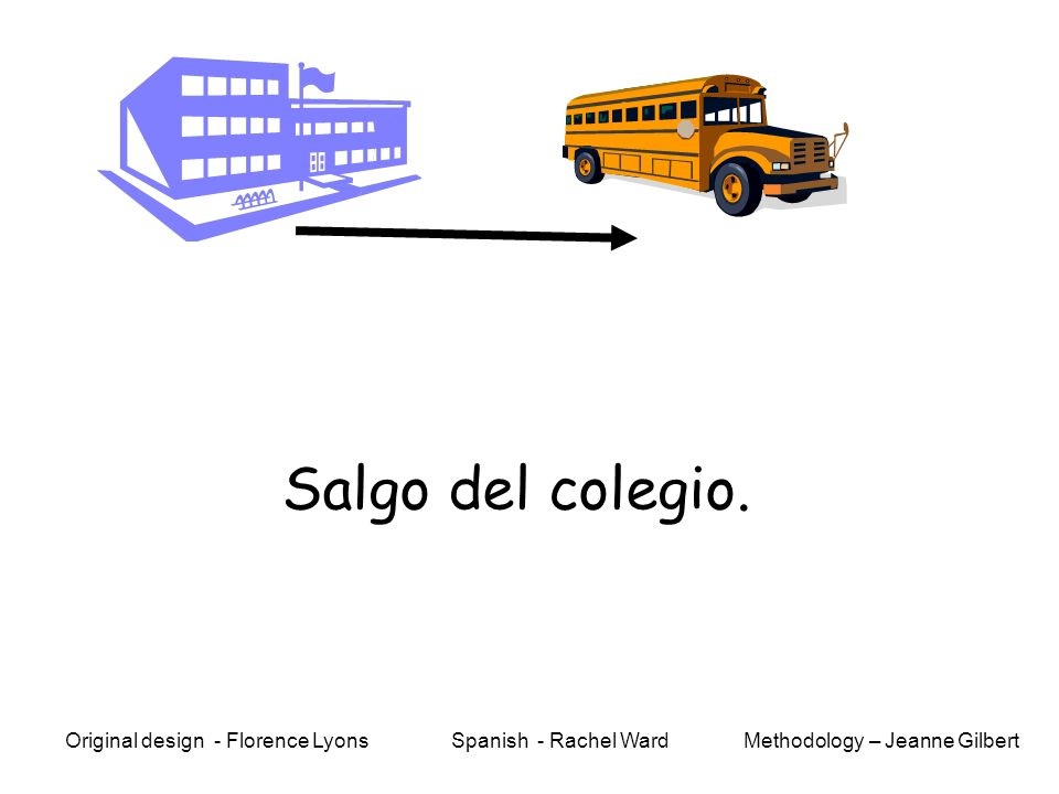 Salgo del colegio. Methodology – Jeanne GilbertOriginal design - Florence Lyons Spanish - Rachel Ward