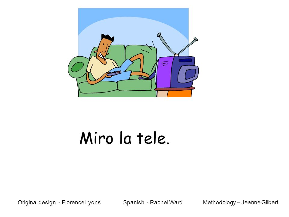 Miro la tele. Methodology – Jeanne GilbertOriginal design - Florence Lyons Spanish - Rachel Ward