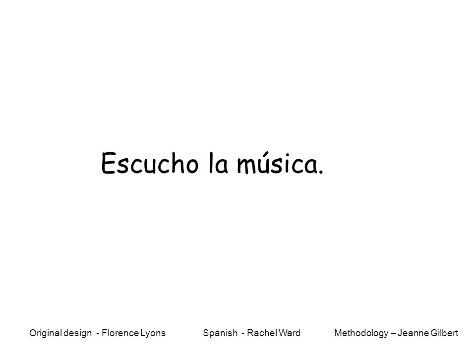 Escucho la música. Methodology – Jeanne GilbertOriginal design - Florence Lyons Spanish - Rachel Ward