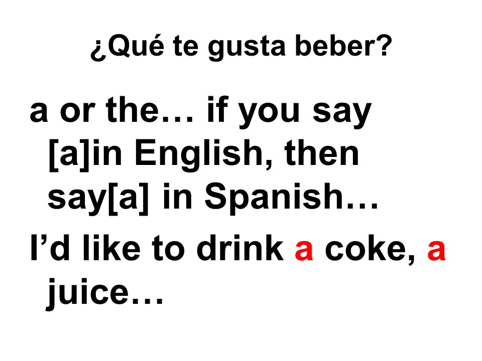 ¿Qué te gusta beber? a or the… if you say [a]in English, then say[a] in Spanish… Id like to drink a coke, a juice…