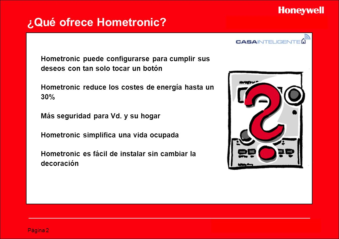 Página 2 ¿Qué ofrece Hometronic? Hometronic puede configurarse para cumplir sus deseos con tan solo tocar un botón Hometronic reduce los costes de ene