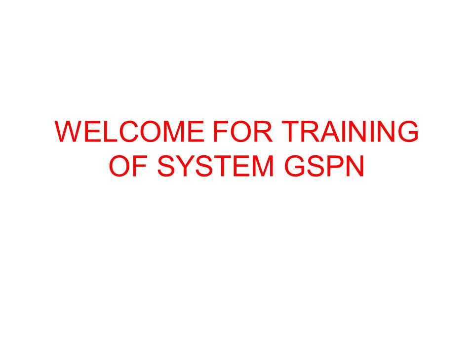 WELCOME FOR TRAINING OF SYSTEM GSPN