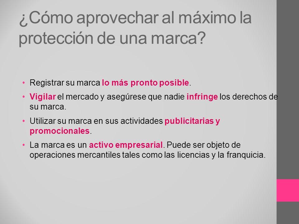 ¿Cómo aprovechar al máximo la protección de una marca? Registrar su marca lo más pronto posible. Vigilar el mercado y asegúrese que nadie infringe los