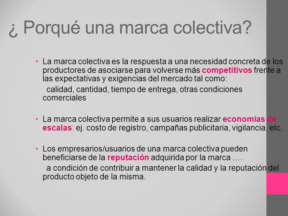 ¿ Porqué una marca colectiva? La marca colectiva es la respuesta a una necesidad concreta de los productores de asociarse para volverse más competitiv