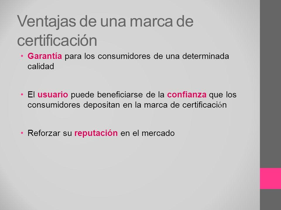Ventajas de una marca de certificación Garantía para los consumidores de una determinada calidad El usuario puede beneficiarse de la confianza que los