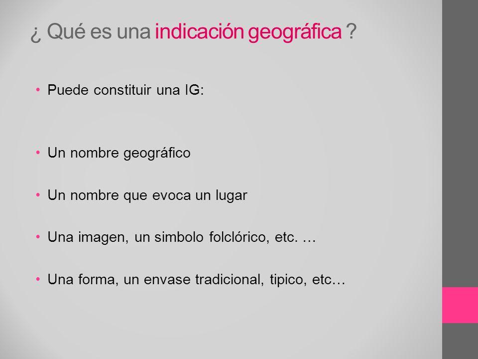 ¿ Qué es una indicación geográfica ? Puede constituir una IG: Un nombre geográfico Un nombre que evoca un lugar Una imagen, un simbolo folclórico, etc