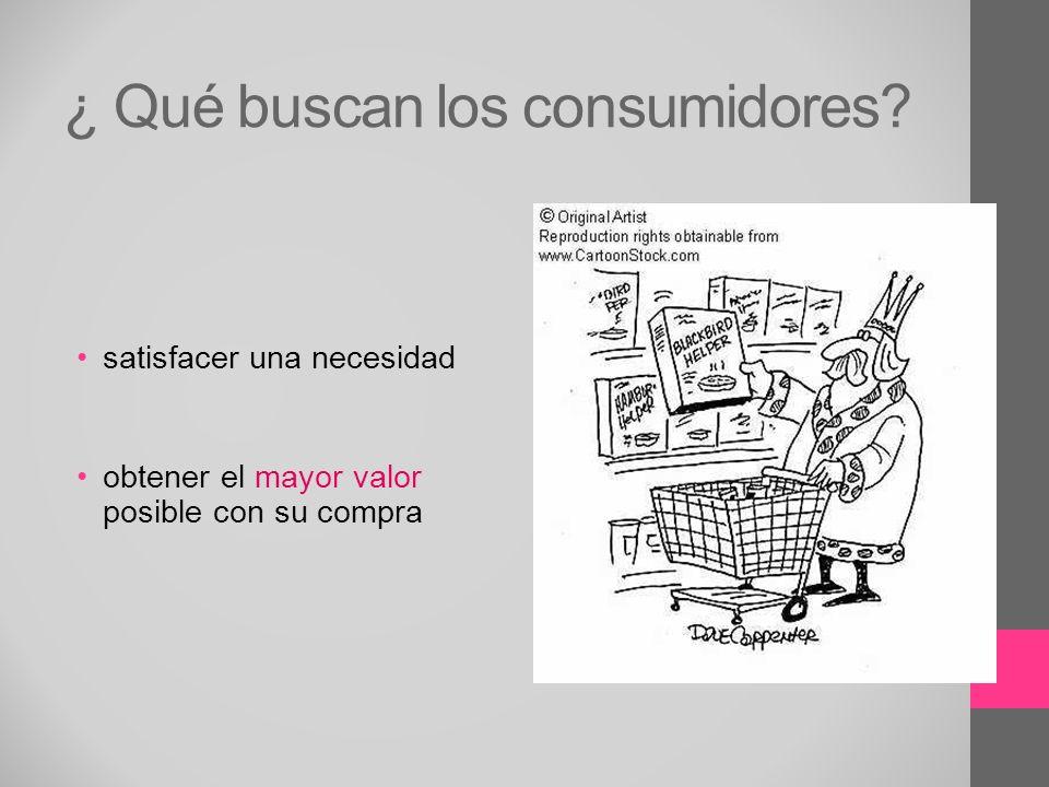 ¿ Qué buscan los consumidores? satisfacer una necesidad obtener el mayor valor posible con su compra