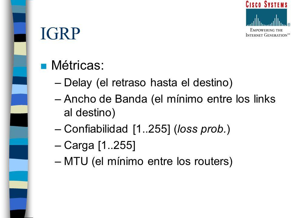 IGRP n Métricas: –Delay (el retraso hasta el destino) –Ancho de Banda (el mínimo entre los links al destino) –Confiabilidad [1..255] (loss prob.) –Car