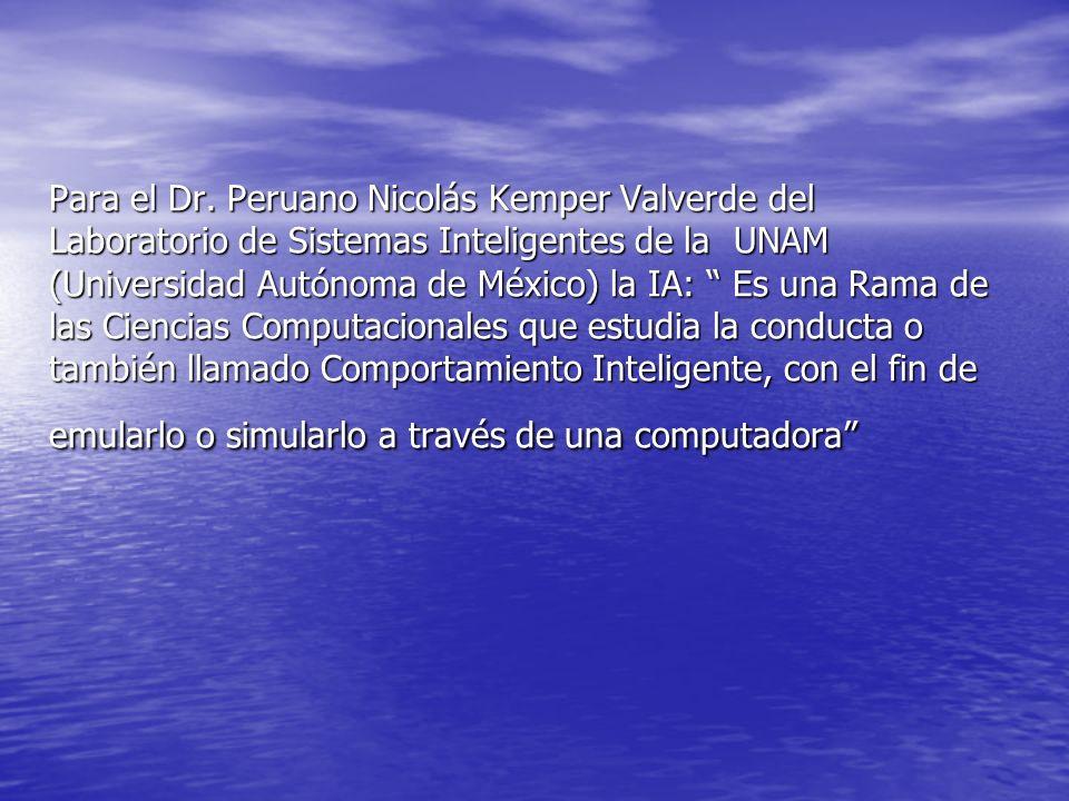 Para el Dr. Peruano Nicolás Kemper Valverde del Laboratorio de Sistemas Inteligentes de la UNAM (Universidad Autónoma de México) la IA: Es una Rama de