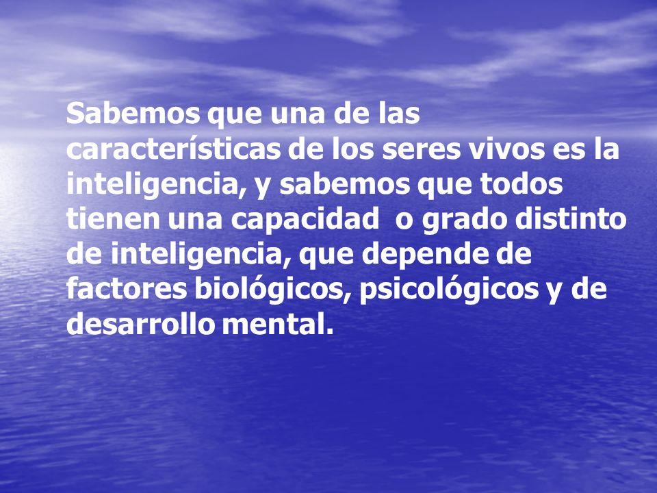 Sabemos que una de las características de los seres vivos es la inteligencia, y sabemos que todos tienen una capacidad o grado distinto de inteligenci