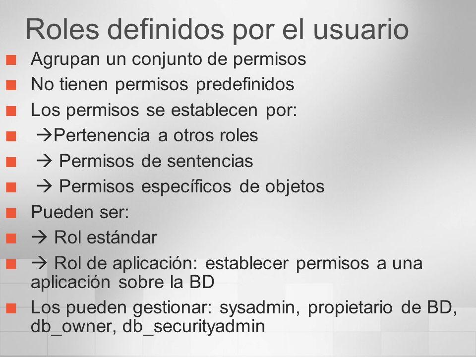 Roles definidos por el usuario Agrupan un conjunto de permisos No tienen permisos predefinidos Los permisos se establecen por: Pertenencia a otros roles Permisos de sentencias Permisos específicos de objetos Pueden ser: Rol estándar Rol de aplicación: establecer permisos a una aplicación sobre la BD Los pueden gestionar: sysadmin, propietario de BD, db_owner, db_securityadmin