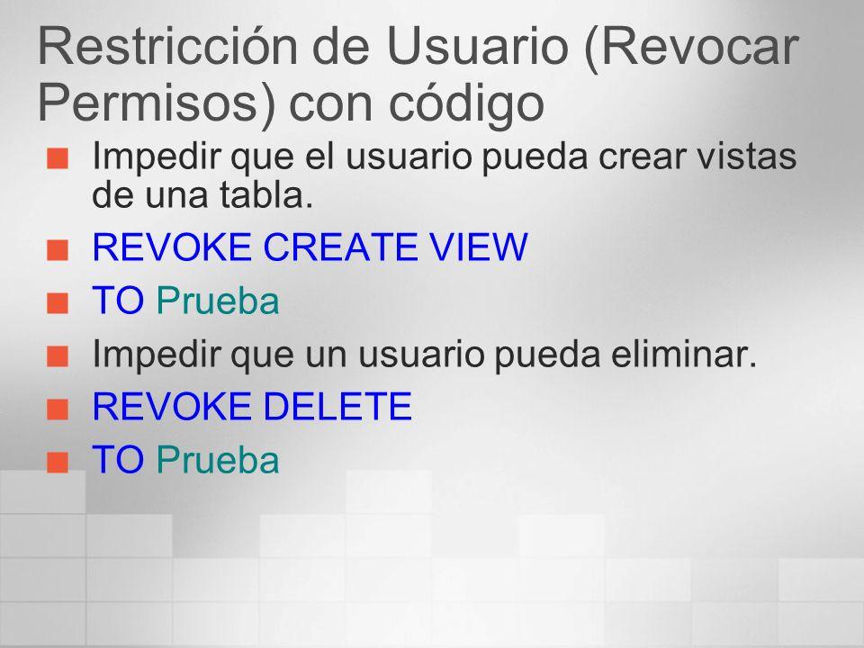 Restricción de Usuario (Revocar Permisos) con código Impedir que el usuario pueda crear vistas de una tabla. REVOKE CREATE VIEW TO Prueba Impedir que