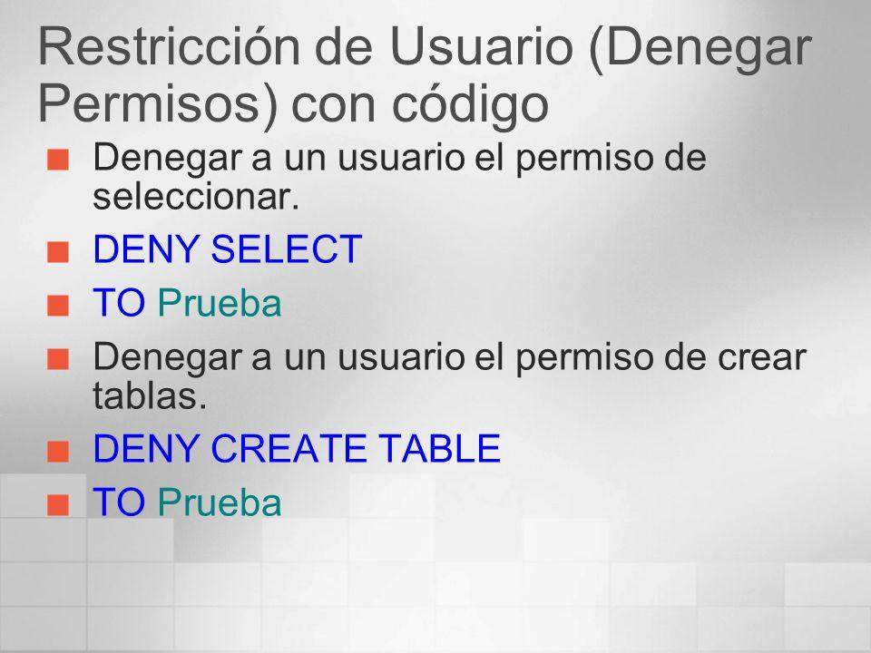 Restricción de Usuario (Denegar Permisos) con código Denegar a un usuario el permiso de seleccionar. DENY SELECT TO Prueba Denegar a un usuario el per