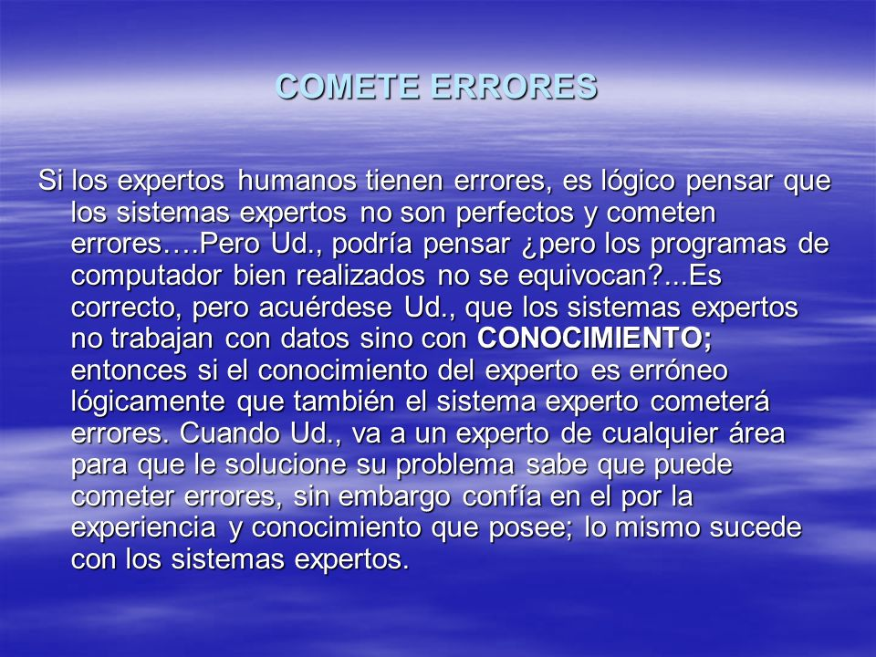 COMETE ERRORES Si los expertos humanos tienen errores, es lógico pensar que los sistemas expertos no son perfectos y cometen errores….Pero Ud., podría