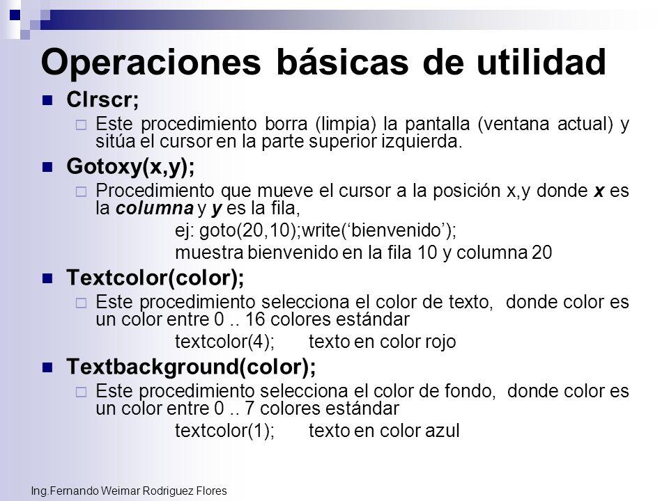 Ing.Fernando Weimar Rodriguez Flores Operaciones básicas de utilidad Clrscr; Este procedimiento borra (limpia) la pantalla (ventana actual) y sitúa el