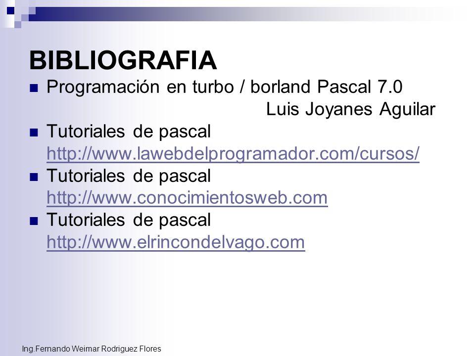 Ing.Fernando Weimar Rodriguez Flores BIBLIOGRAFIA Programación en turbo / borland Pascal 7.0 Luis Joyanes Aguilar Tutoriales de pascal http://www.lawe