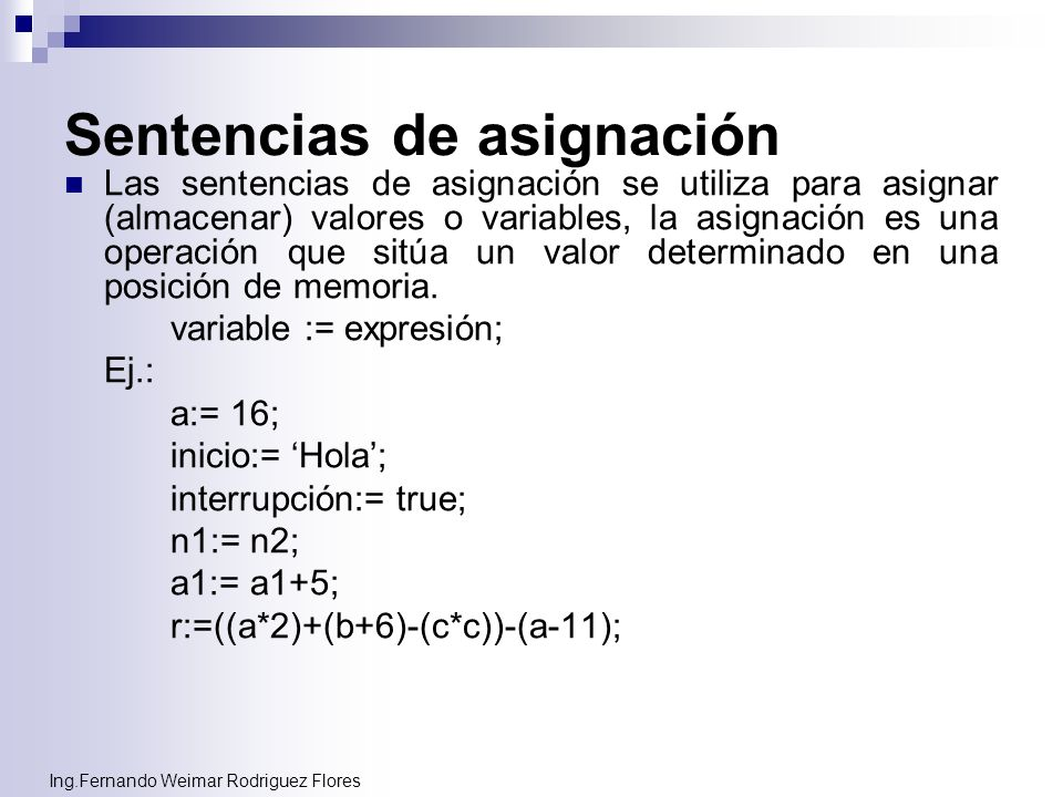 Ing.Fernando Weimar Rodriguez Flores Sentencias de asignación Las sentencias de asignación se utiliza para asignar (almacenar) valores o variables, la