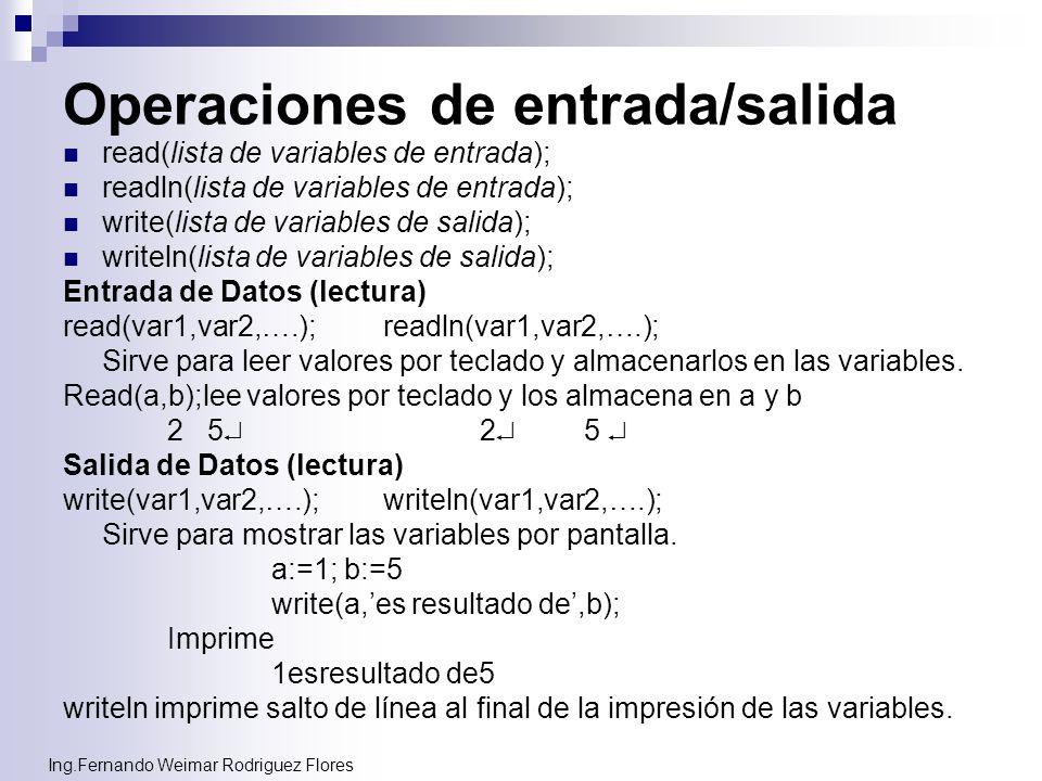 Ing.Fernando Weimar Rodriguez Flores Operaciones de entrada/salida read(lista de variables de entrada); readln(lista de variables de entrada); write(l