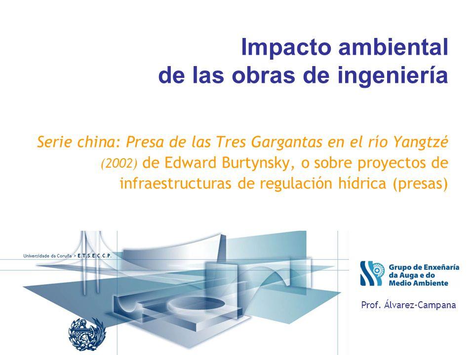 Impacto ambiental de las obras de ingeniería Serie china: Presa de las Tres Gargantas en el río Yangtzé (2002) de Edward Burtynsky, o sobre proyectos de infraestructuras de regulación hídrica (presas) Prof.