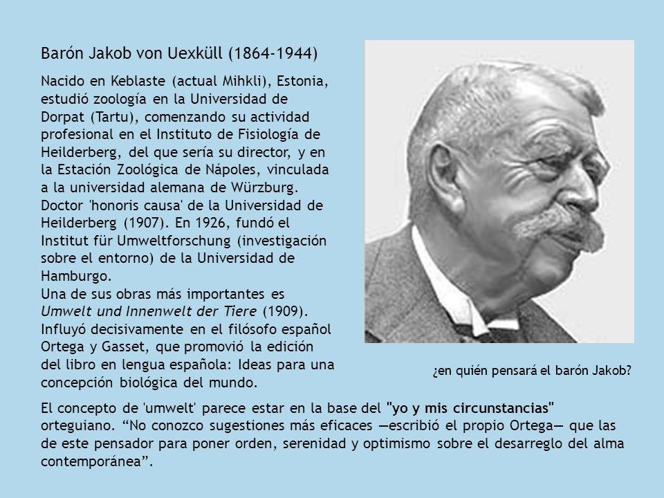 Barón Jakob von Uexküll (1864-1944) Nacido en Keblaste (actual Mihkli), Estonia, estudió zoología en la Universidad de Dorpat (Tartu), comenzando su a