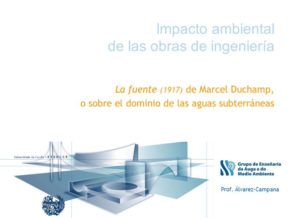 Impacto ambiental de las obras de ingeniería La fuente (1917) de Marcel Duchamp, o sobre el dominio de las aguas subterráneas Prof. Álvarez-Campana